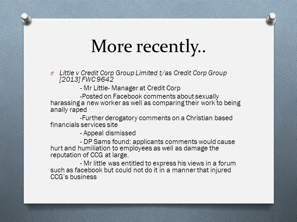 More recently.. Little v Credit Corp Group Limited t/as Credit Corp Group [2013] FWC 9642. - Mr Little- Manager at Credit Corp.